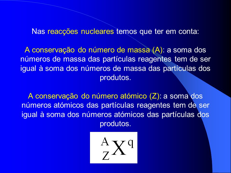 Nas reacções nucleares temos que ter em conta: A conservação do número de massa (A): a soma dos números de massa das partículas reagentes tem de ser igual à soma dos números de massa das partículas dos produtos.