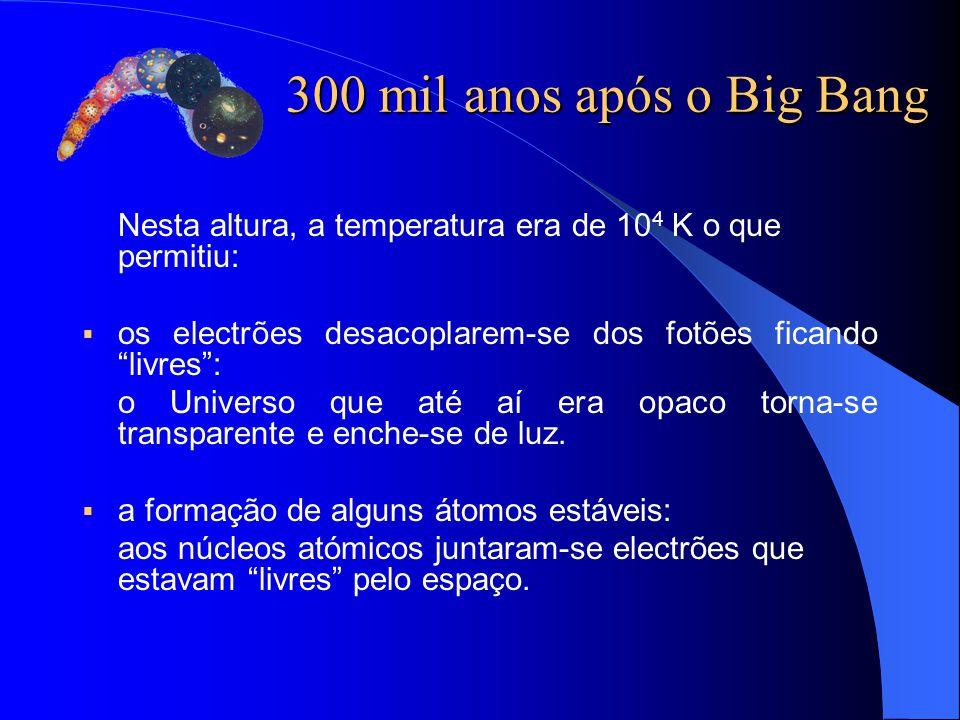 300 mil anos após o Big Bang Nesta altura, a temperatura era de 104 K o que permitiu: os electrões desacoplarem-se dos fotões ficando livres :