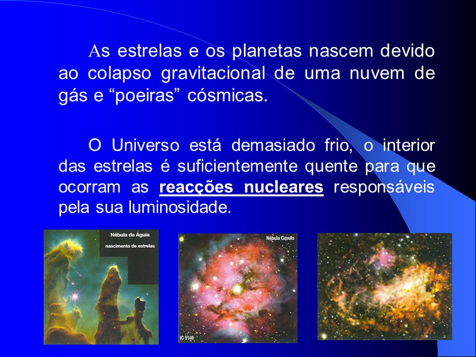 As estrelas e os planetas nascem devido ao colapso gravitacional de uma nuvem de gás e poeiras cósmicas.