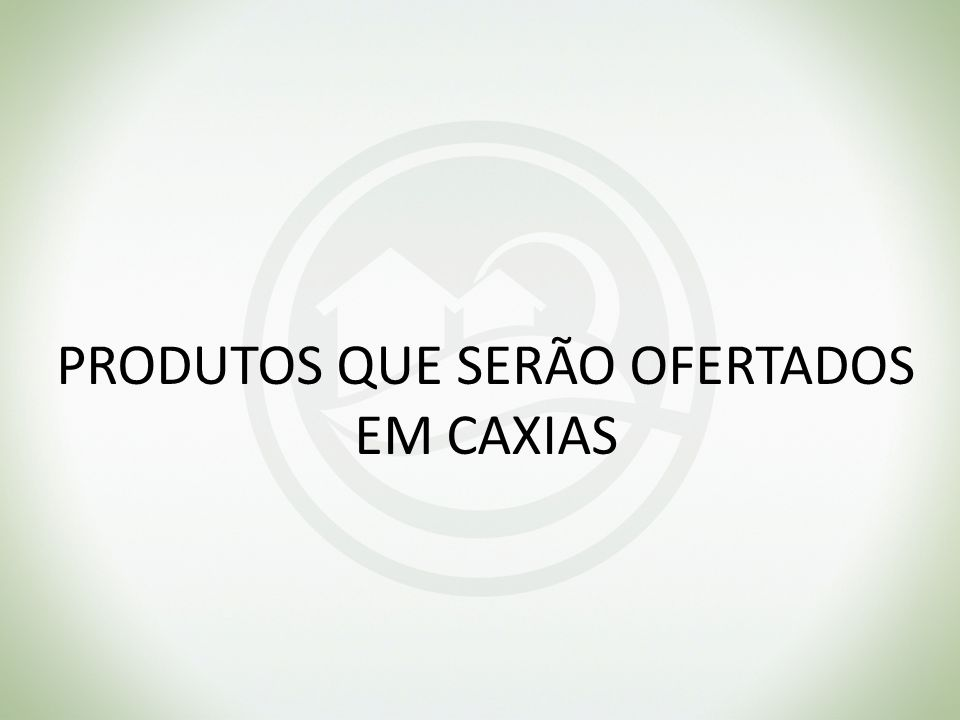 PRODUTOS QUE SERÃO OFERTADOS EM CAXIAS