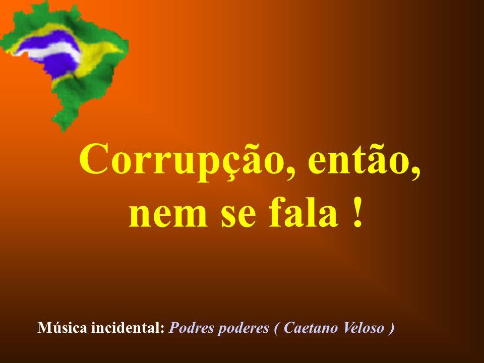 Corrupção, então, nem se fala !