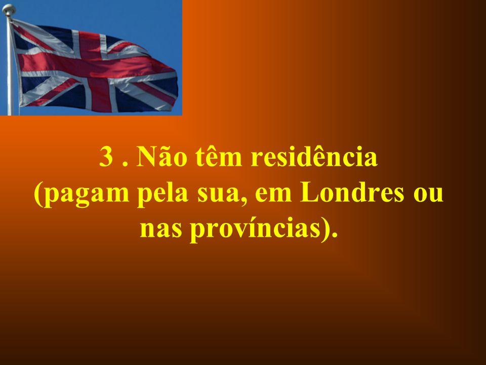 3 . Não têm residência (pagam pela sua, em Londres ou nas províncias).