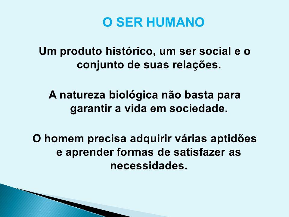 O SER HUMANO Um produto histórico, um ser social e o conjunto de suas relações. A natureza biológica não basta para garantir a vida em sociedade.