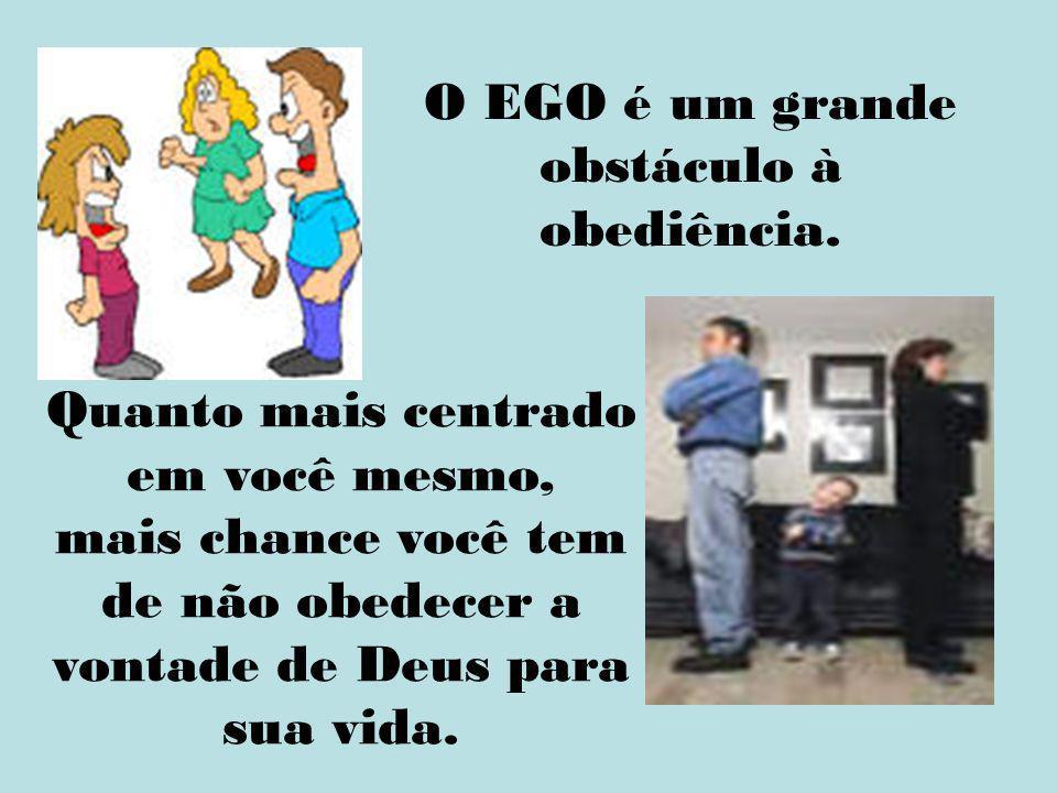 O EGO é um grande obstáculo à obediência.