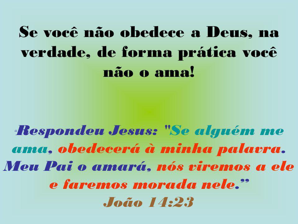 Se você não obedece a Deus, na verdade, de forma prática você não o ama!
