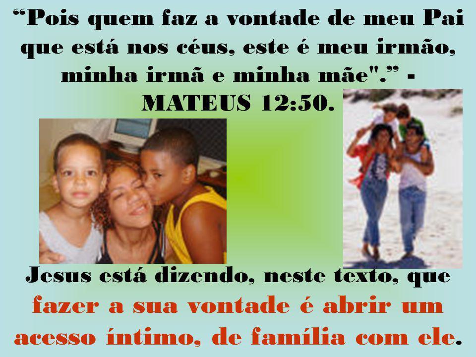 Pois quem faz a vontade de meu Pai que está nos céus, este é meu irmão, minha irmã e minha mãe . - MATEUS 12:50.