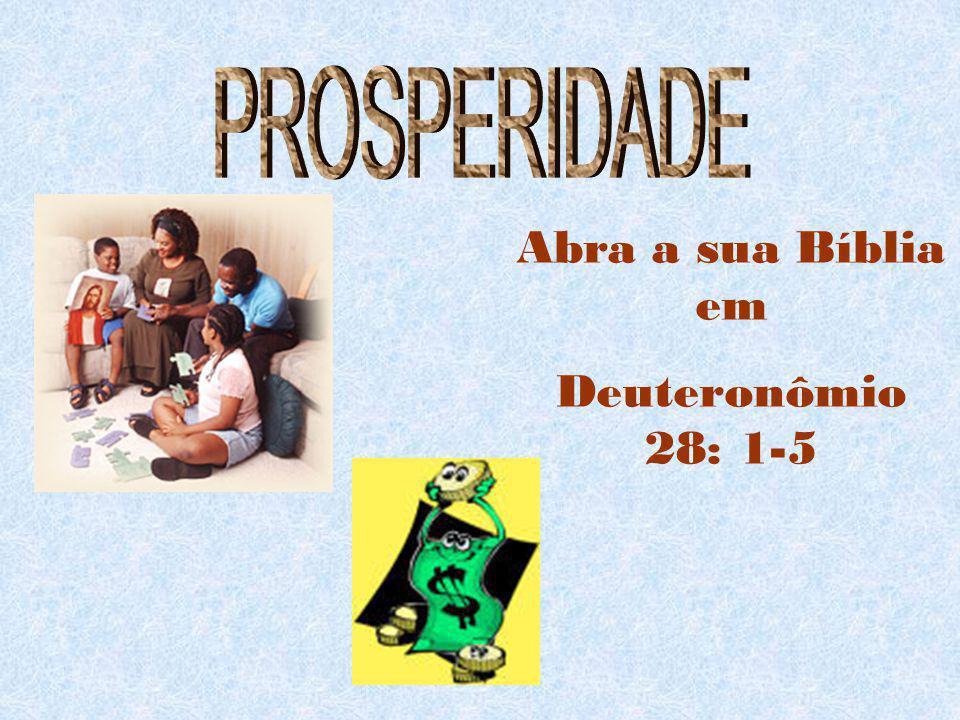 PROSPERIDADE Abra a sua Bíblia em Deuteronômio 28: 1-5