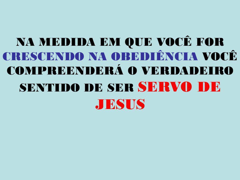 NA MEDIDA EM QUE VOCÊ FOR CRESCENDO NA OBEDIÊNCIA VOCÊ COMPREENDERÁ O VERDADEIRO SENTIDO DE SER SERVO DE JESUS