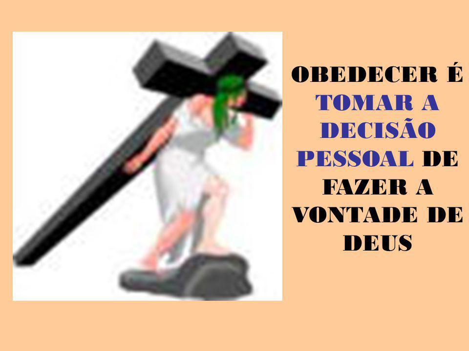 OBEDECER É TOMAR A DECISÃO PESSOAL DE FAZER A VONTADE DE DEUS