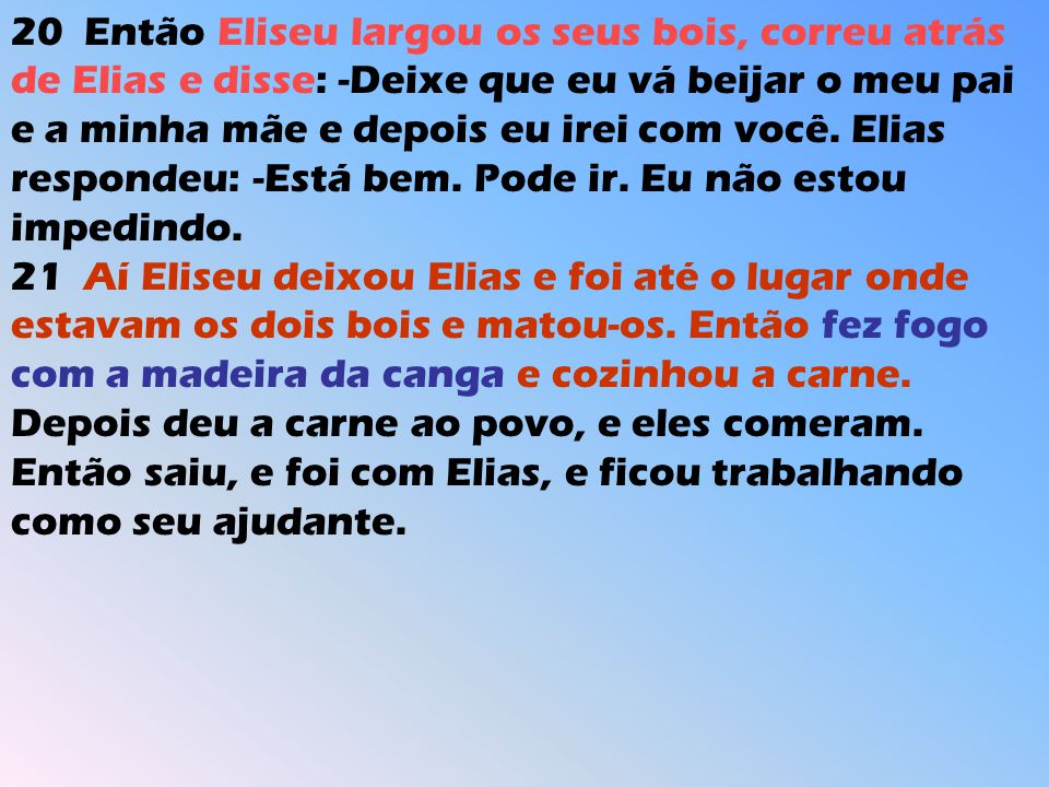 20 Então Eliseu largou os seus bois, correu atrás de Elias e disse: -Deixe que eu vá beijar o meu pai e a minha mãe e depois eu irei com você. Elias respondeu: -Está bem. Pode ir. Eu não estou impedindo.