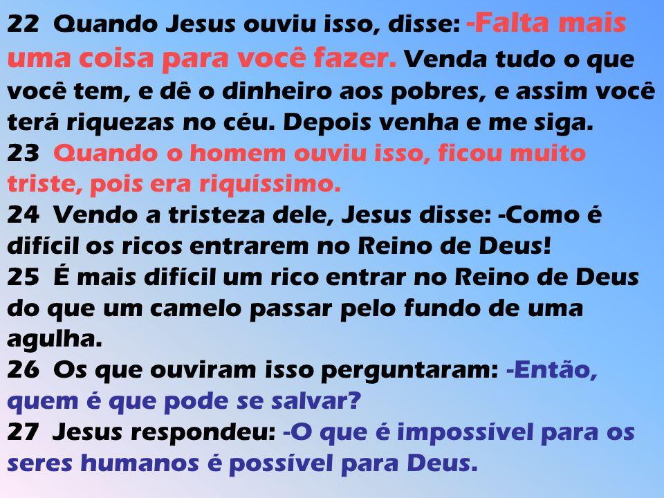 22 Quando Jesus ouviu isso, disse: -Falta mais uma coisa para você fazer. Venda tudo o que você tem, e dê o dinheiro aos pobres, e assim você terá riquezas no céu. Depois venha e me siga.