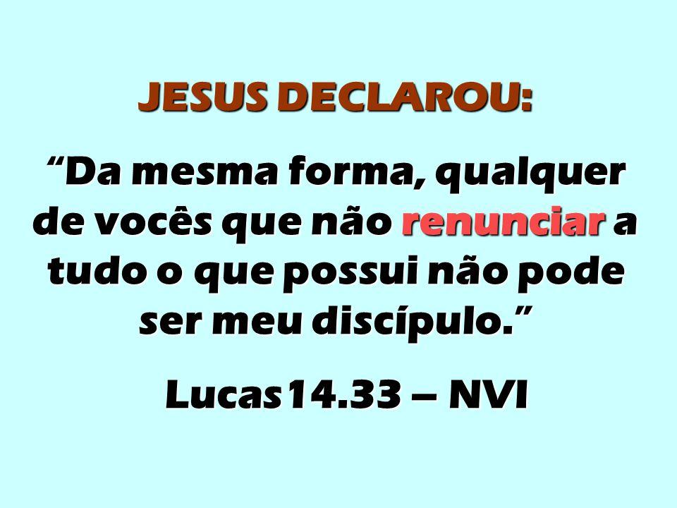 JESUS DECLAROU: Da mesma forma, qualquer de vocês que não renunciar a tudo o que possui não pode ser meu discípulo.