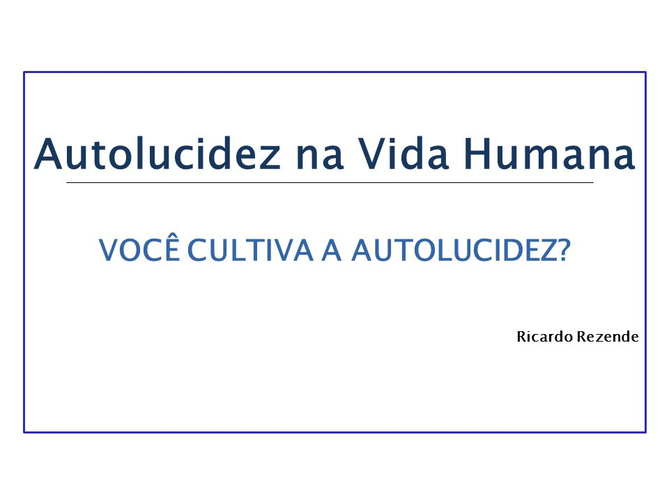 Autolucidez na Vida Humana VOCÊ CULTIVA A AUTOLUCIDEZ