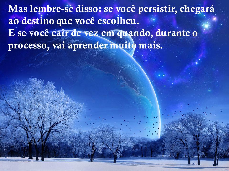 Mas lembre-se disso: se você persistir, chegará ao destino que você escolheu.
