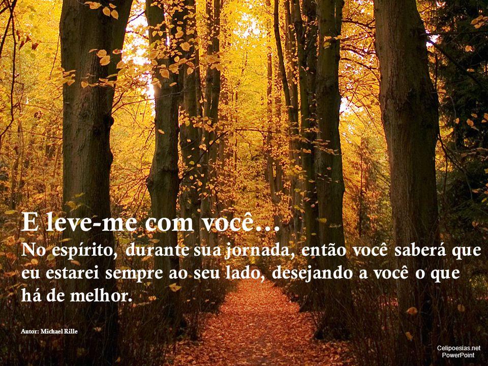 E leve-me com você... No espírito, durante sua jornada, então você saberá que eu estarei sempre ao seu lado, desejando a você o que.