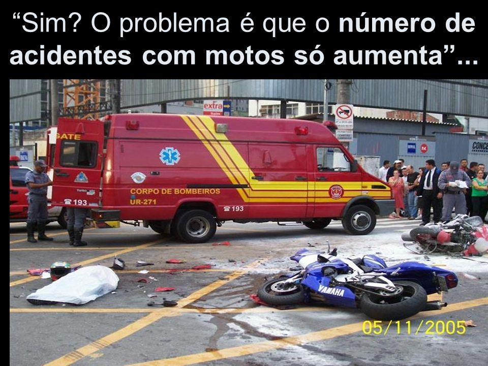 Sim O problema é que o número de acidentes com motos só aumenta ...