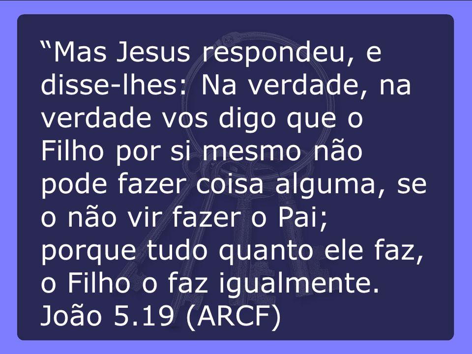 Mas Jesus respondeu, e disse-lhes: Na verdade, na verdade vos digo que o Filho por si mesmo não pode fazer coisa alguma, se o não vir fazer o Pai; porque tudo quanto ele faz, o Filho o faz igualmente.