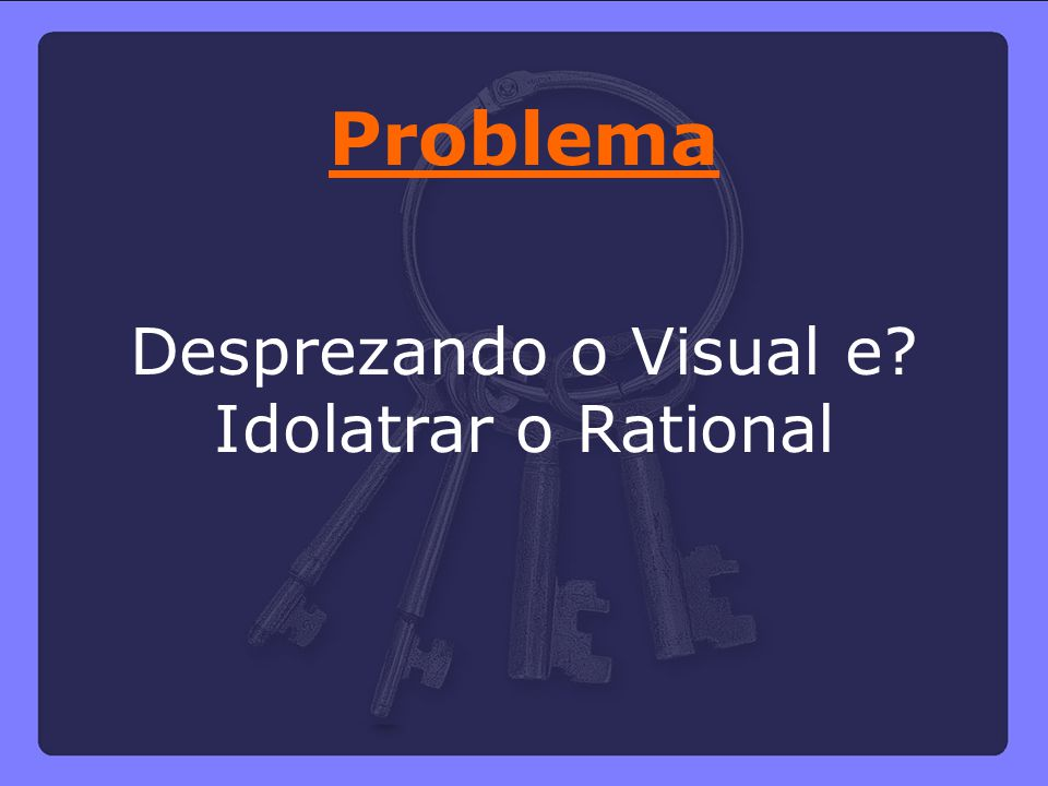 Desprezando o Visual e Idolatrar o Rational