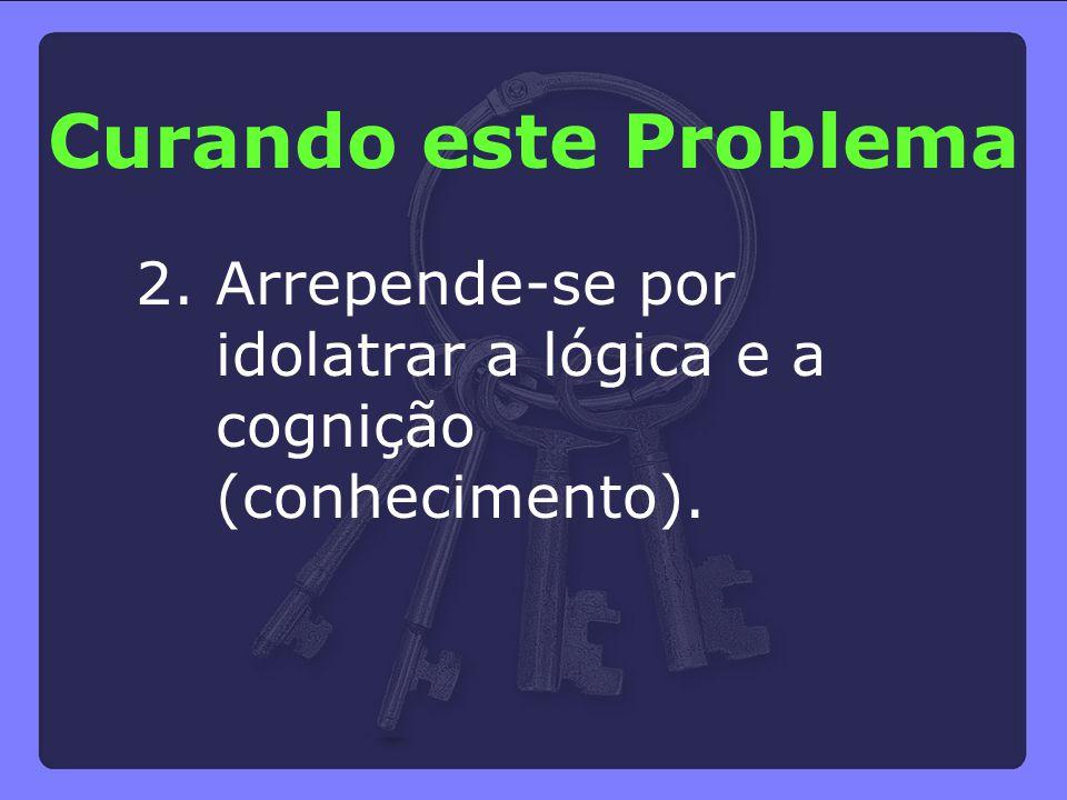 Curando este Problema 2. Arrepende-se por idolatrar a lógica e a cognição (conhecimento).