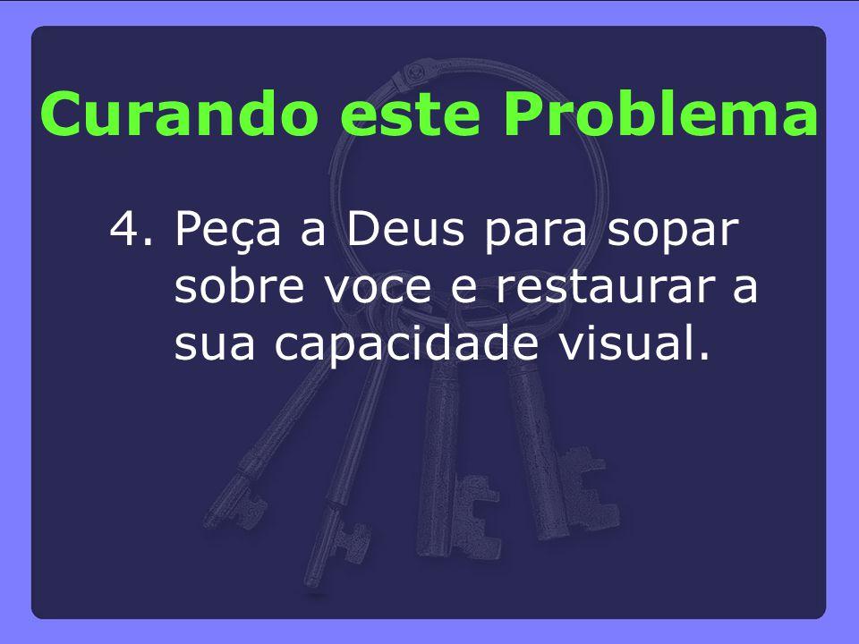 Curando este Problema 4. Peça a Deus para sopar sobre voce e restaurar a sua capacidade visual.