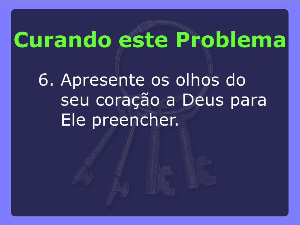 Curando este Problema 6. Apresente os olhos do seu coração a Deus para Ele preencher.