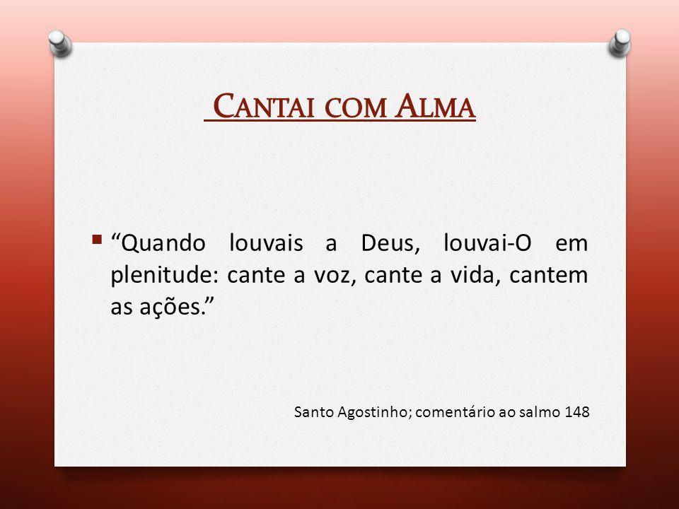 Cantai com Alma Quando louvais a Deus, louvai-O em plenitude: cante a voz, cante a vida, cantem as ações.