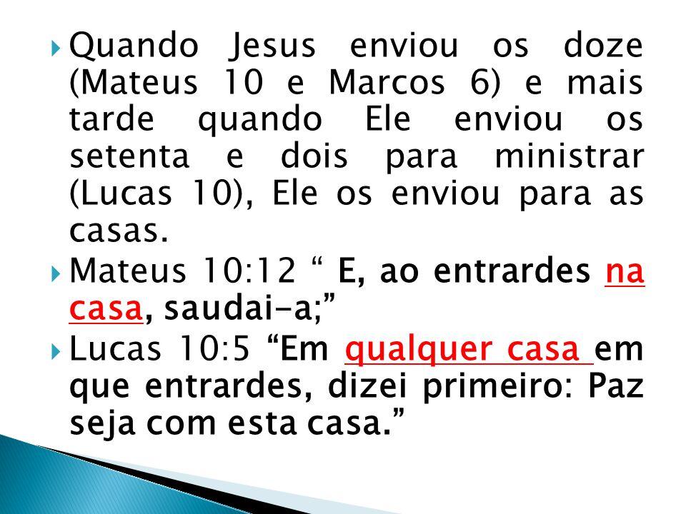 Quando Jesus enviou os doze (Mateus 10 e Marcos 6) e mais tarde quando Ele enviou os setenta e dois para ministrar (Lucas 10), Ele os enviou para as casas.