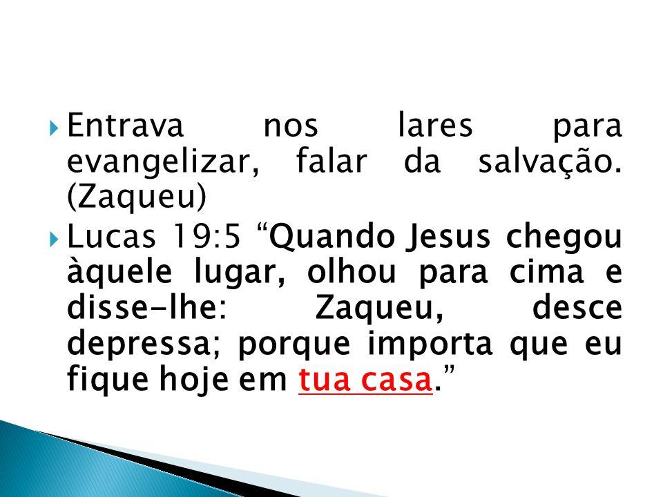 Entrava nos lares para evangelizar, falar da salvação. (Zaqueu)
