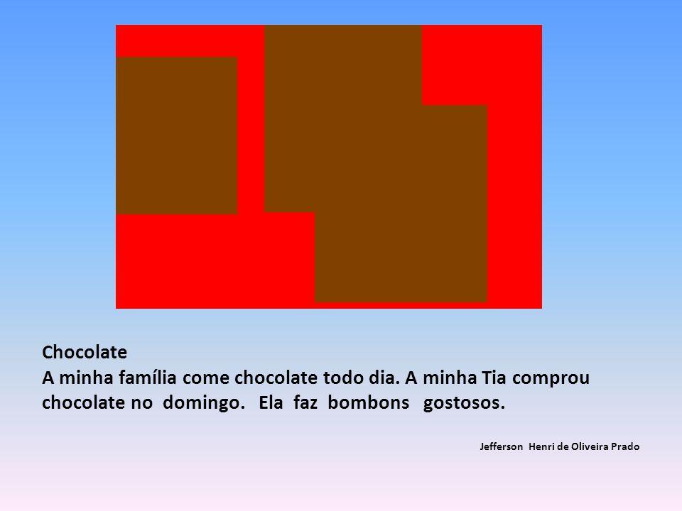 Chocolate A minha família come chocolate todo dia. A minha Tia comprou chocolate no domingo. Ela faz bombons gostosos.