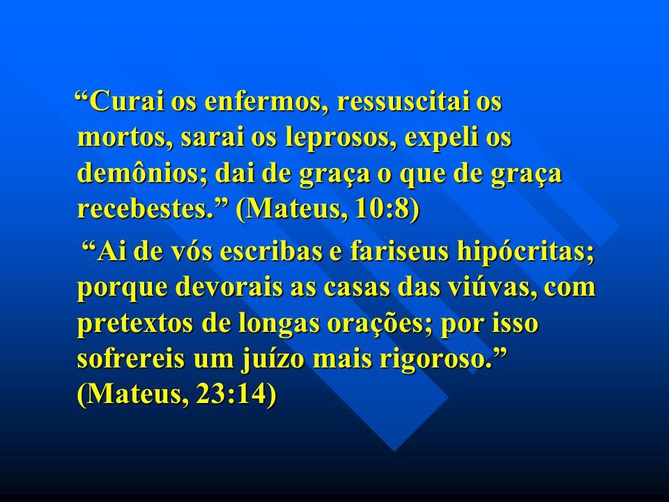 Curai os enfermos, ressuscitai os mortos, sarai os leprosos, expeli os demônios; dai de graça o que de graça recebestes. (Mateus, 10:8)