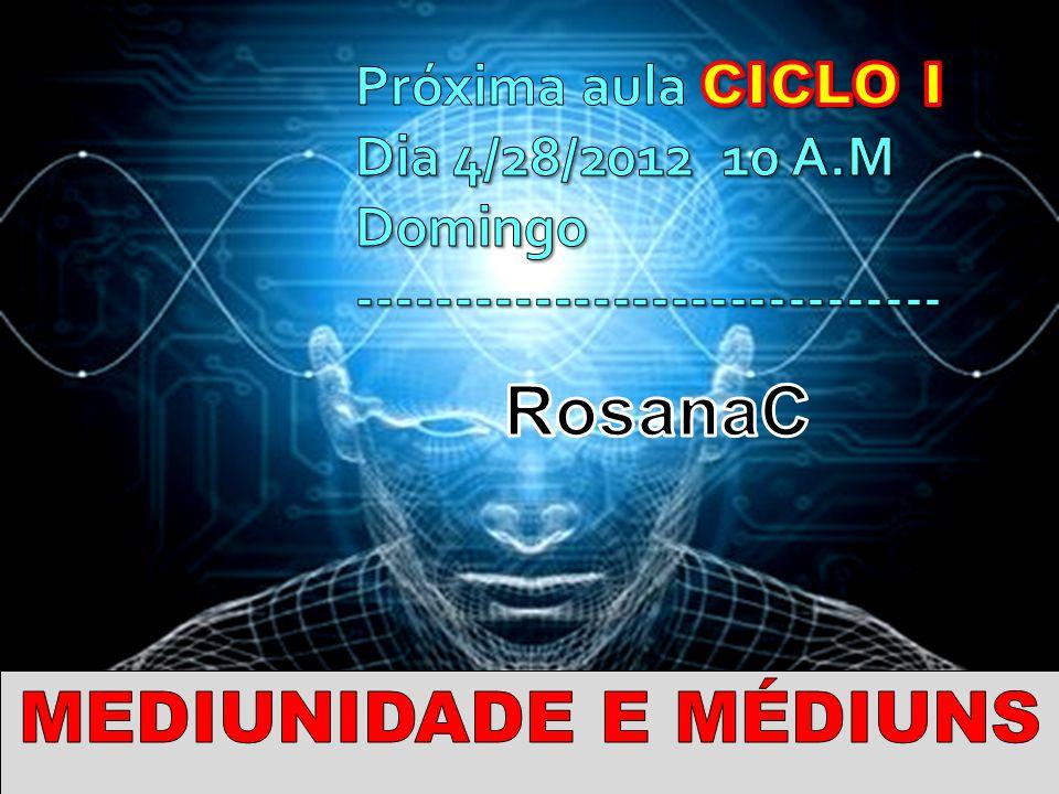 RosanaC MEDIUNIDADE E MÉDIUNS Próxima aula CICLO I