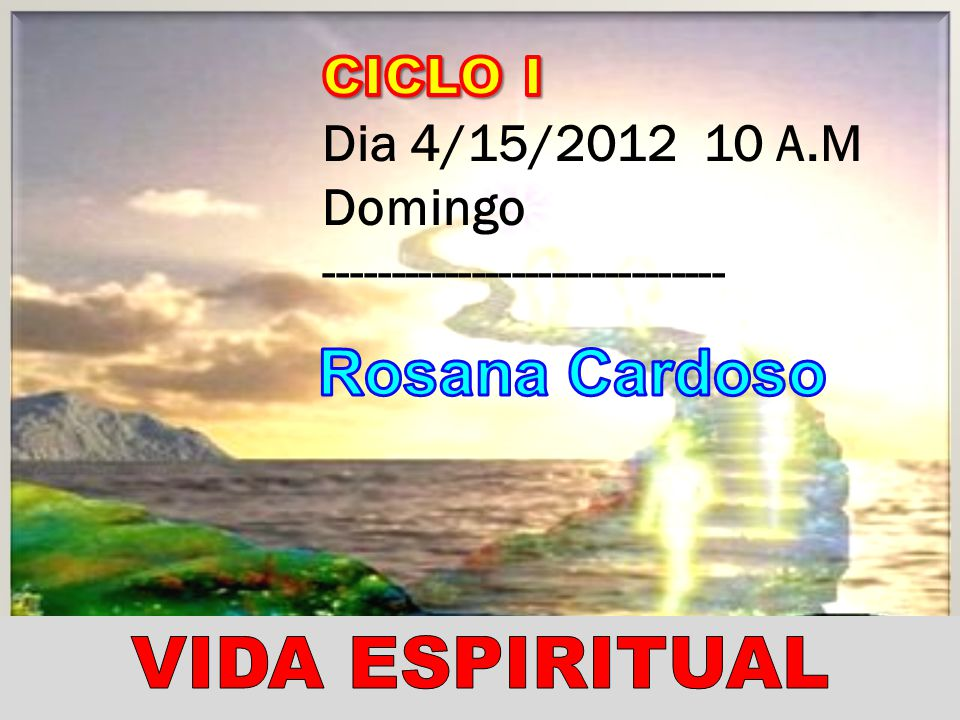 VIDA ESPIRITUAL Rosana Cardoso CICLO I Dia 4/15/2012 10 A.M Domingo