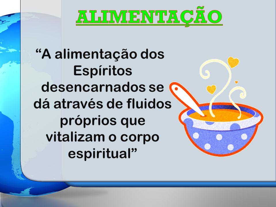 ALIMENTAÇÃO A alimentação dos Espíritos desencarnados se dá através de fluidos próprios que vitalizam o corpo espiritual