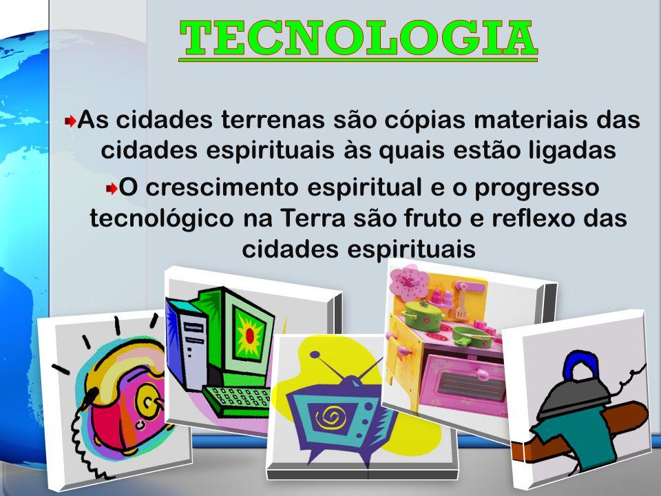 TECNOLOGIA As cidades terrenas são cópias materiais das cidades espirituais às quais estão ligadas.