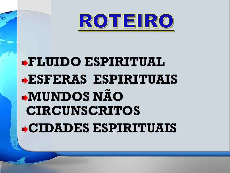 ROTEIRO FLUIDO ESPIRITUAL ESFERAS ESPIRITUAIS MUNDOS NÃO CIRCUNSCRITOS