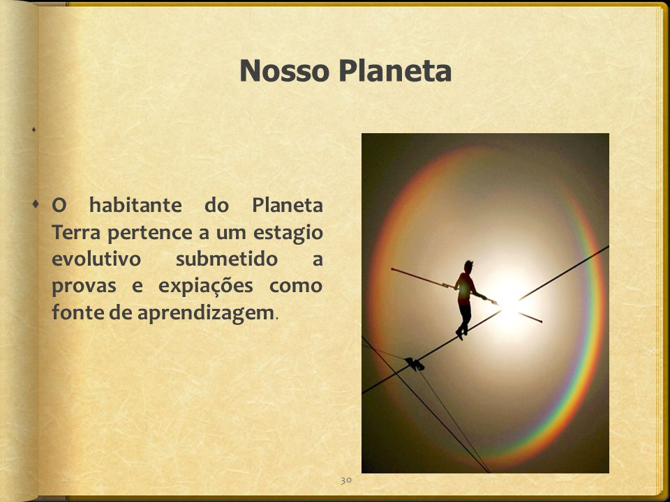 Nosso Planeta O habitante do Planeta Terra pertence a um estagio evolutivo submetido a provas e expiações como fonte de aprendizagem.