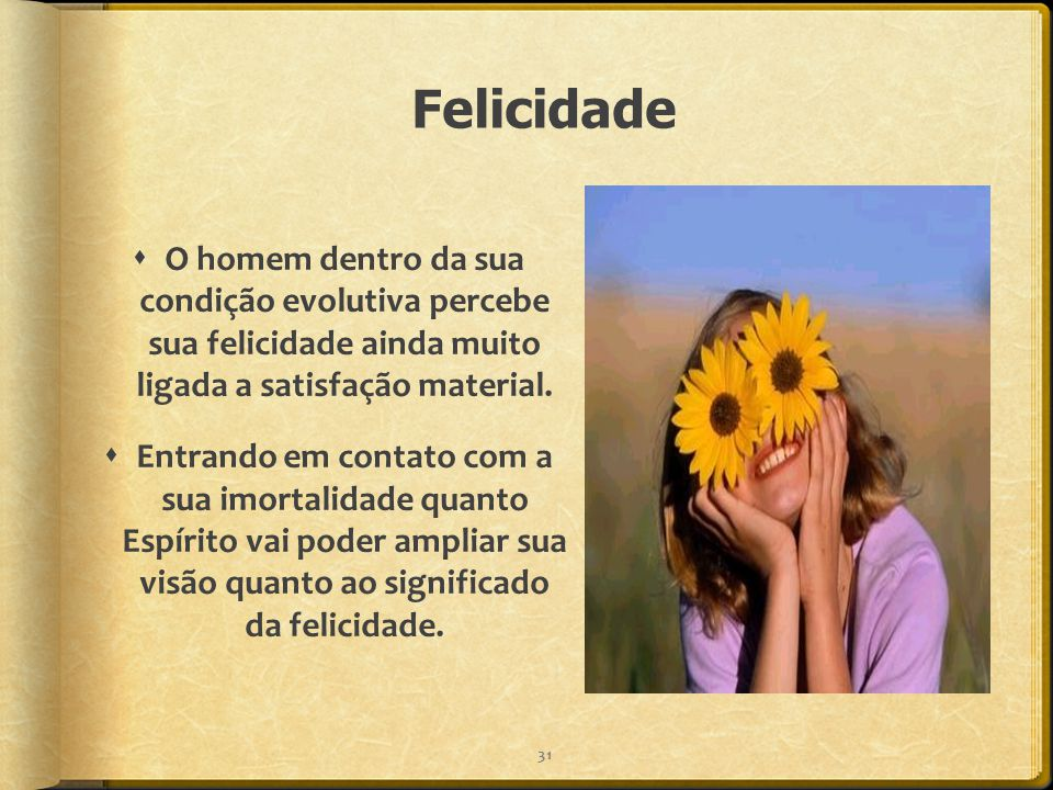 Felicidade O homem dentro da sua condição evolutiva percebe sua felicidade ainda muito ligada a satisfação material.