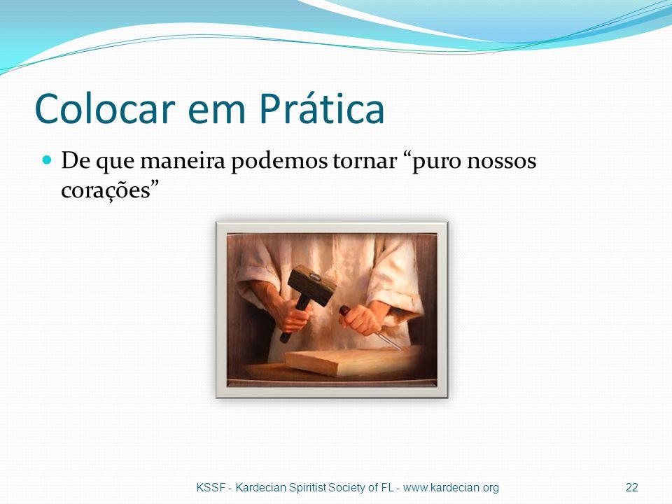 Colocar em Prática De que maneira podemos tornar puro nossos corações KSSF - Kardecian Spiritist Society of FL - www.kardecian.org.