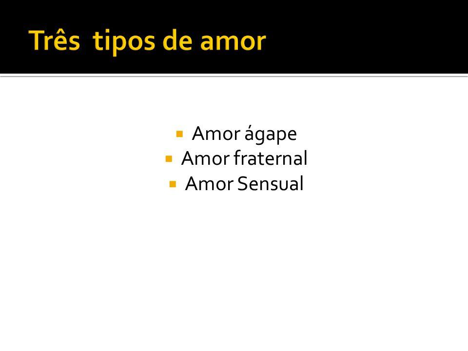 Três tipos de amor Amor ágape Amor fraternal Amor Sensual