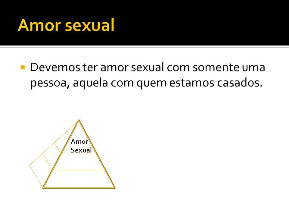 Amor sexual Devemos ter amor sexual com somente uma pessoa, aquela com quem estamos casados.