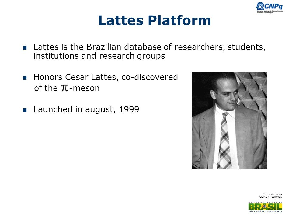 Lattes Platform Lattes is the Brazilian database of researchers, students, institutions and research groups.