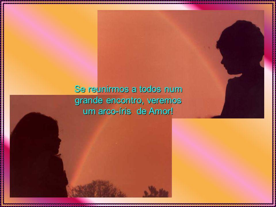 Se reunirmos a todos num grande encontro, veremos um arco-íris de Amor!