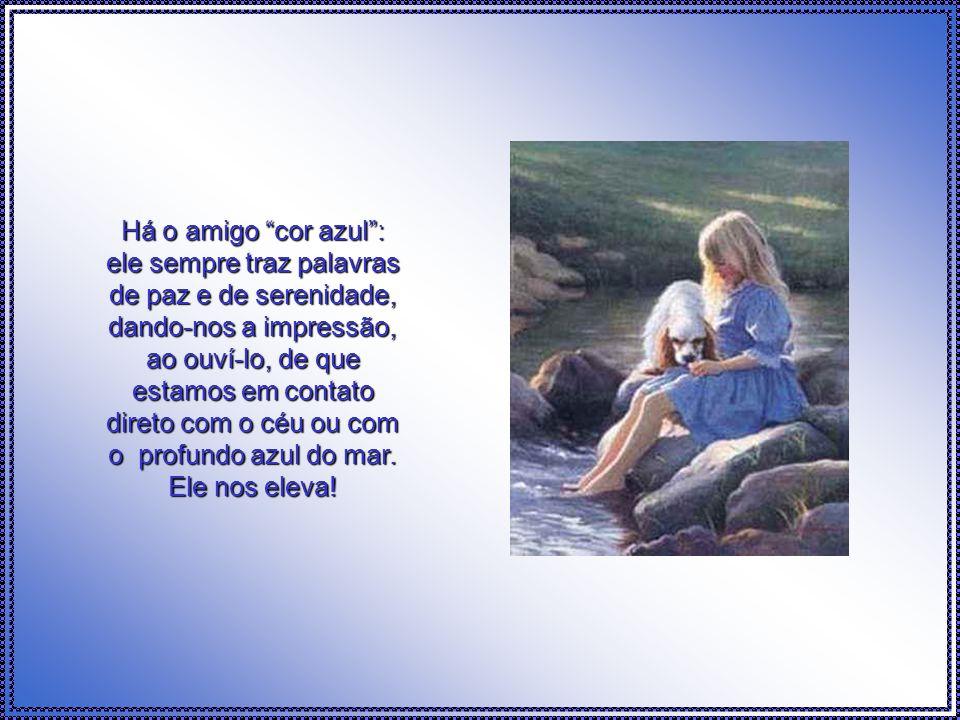Há o amigo cor azul : ele sempre traz palavras de paz e de serenidade, dando-nos a impressão, ao ouví-lo, de que estamos em contato direto com o céu ou com o profundo azul do mar.