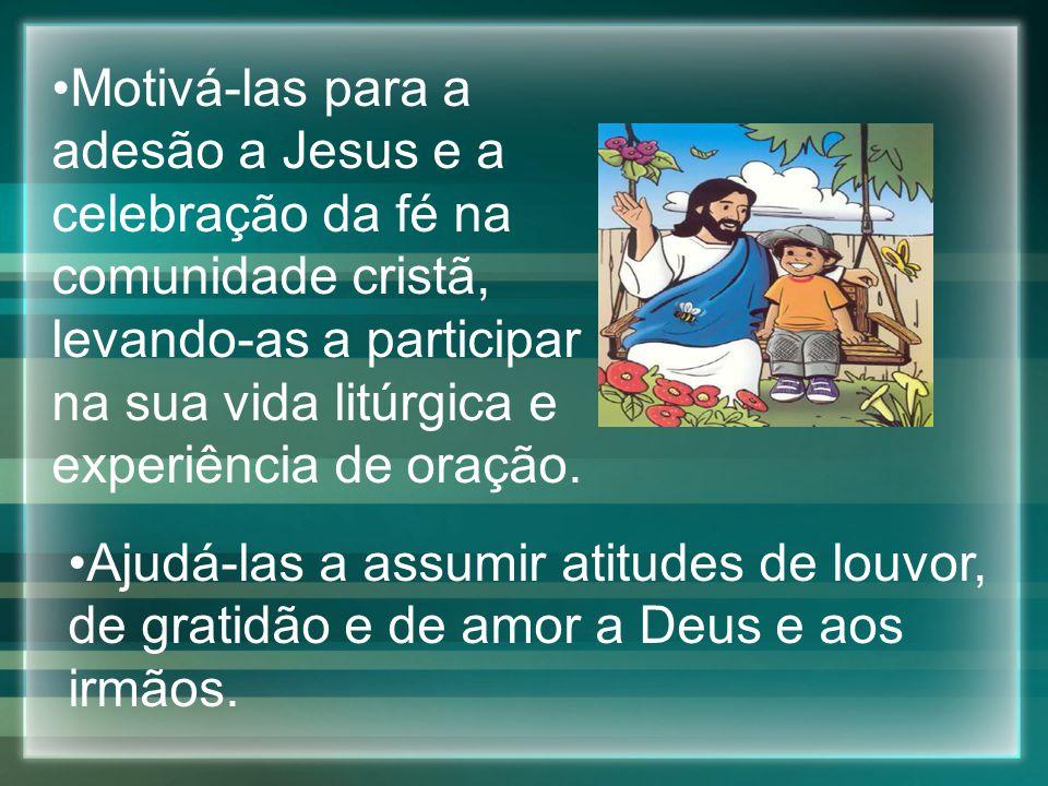 Motivá-las para a adesão a Jesus e a celebração da fé na comunidade cristã, levando-as a participar na sua vida litúrgica e experiência de oração.