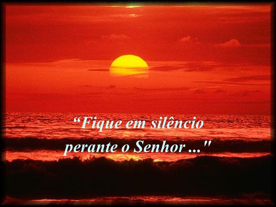 Fique em silêncio perante o Senhor ...