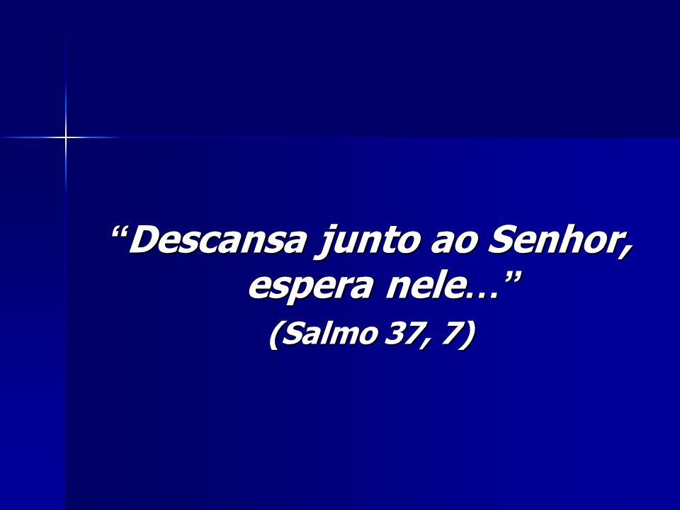 Descansa junto ao Senhor, espera nele…