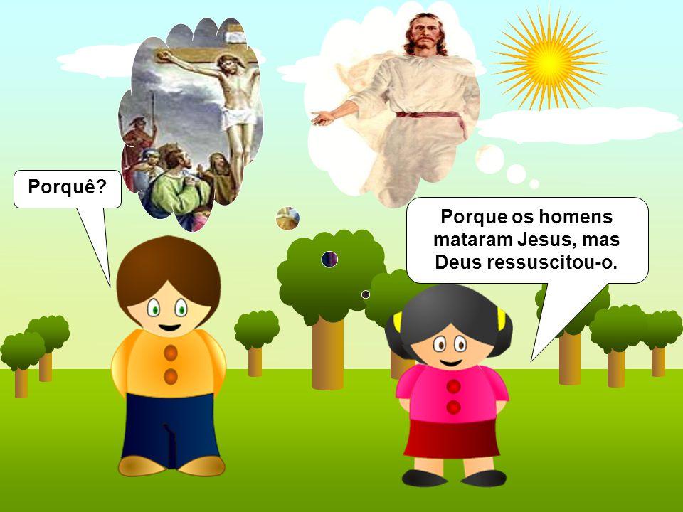 Porque os homens mataram Jesus, mas Deus ressuscitou-o.