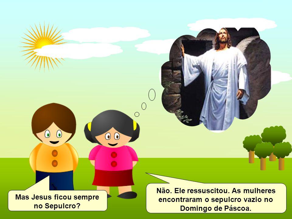 Mas Jesus ficou sempre no Sepulcro