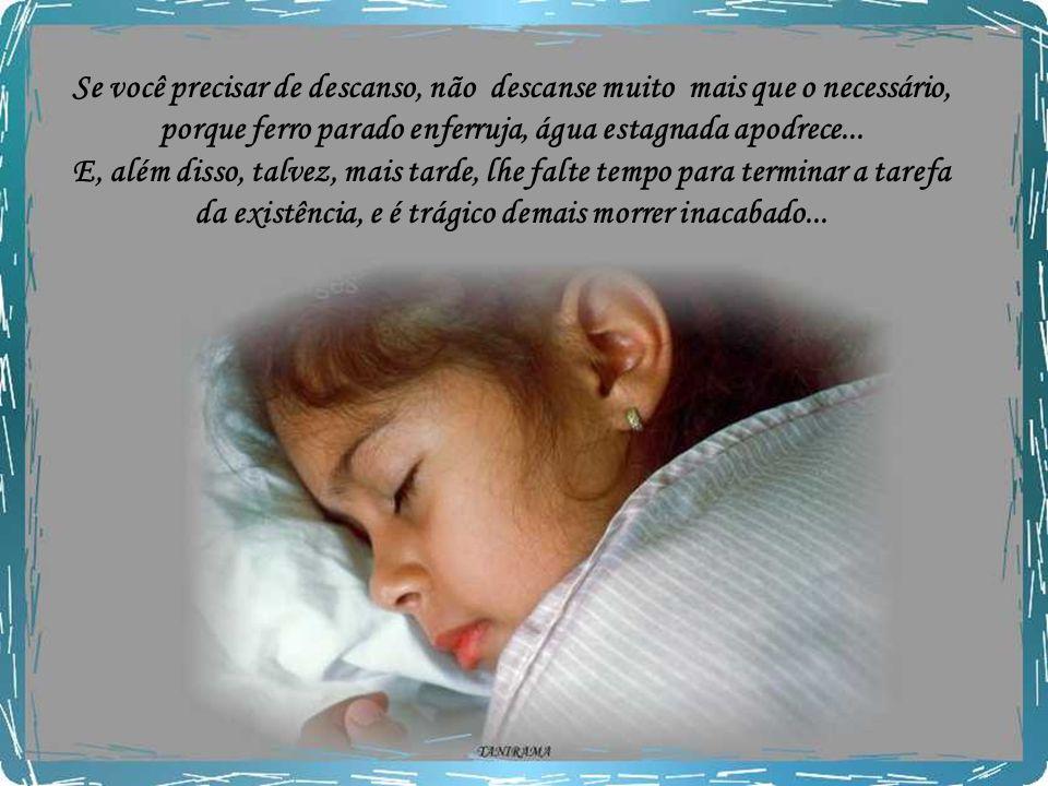 Se você precisar de descanso, não descanse muito mais que o necessário, porque ferro parado enferruja, água estagnada apodrece...