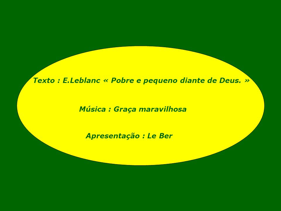 Texto : E.Leblanc « Pobre e pequeno diante de Deus. »